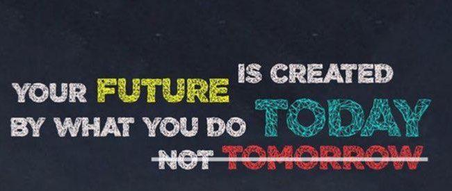 آینده شما به وسیله ی کار هایی که امروز انجام میدهید خلق می شود